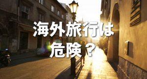 【回顧録】海外は危険がいっぱい!?旅行中に遭遇した犯罪行為と危機回避のための教訓