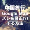 【中国旅行】Google Mapの現在地表示が何か変!→ズレを修正する小技でなんとかなった