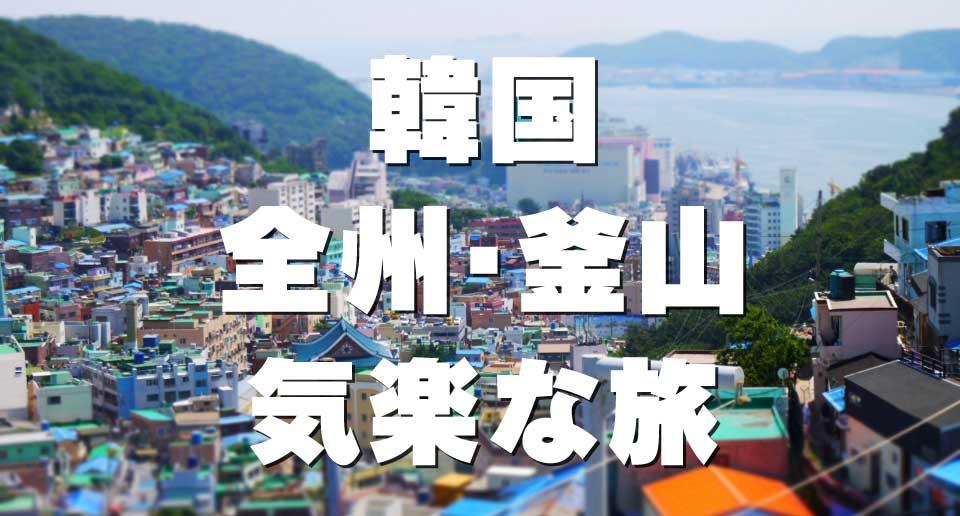 【韓国】全州・釜山4泊5日グルメ&フォト旅レポート(フライト・宿泊など全込みで一人4万円前後)